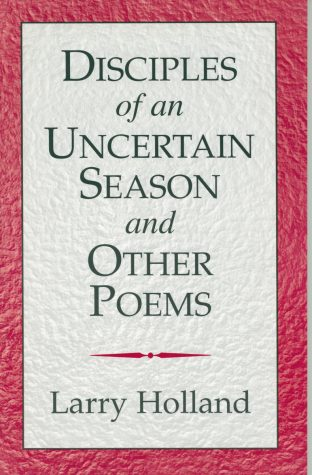Disciples of an Uncertain Season and Other Poems by Larry Holland